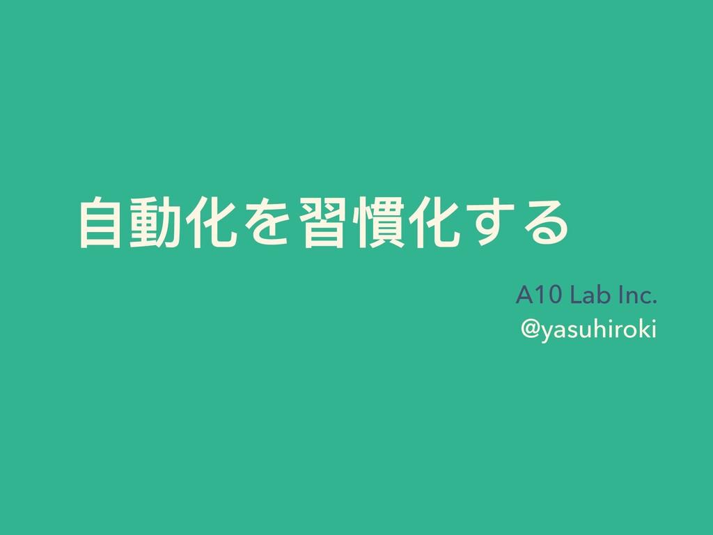 ⾃動化を習慣化する A10 Lab Inc. @yasuhiroki