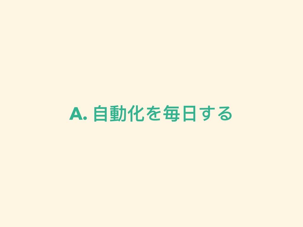 A. ⾃動化を毎⽇する