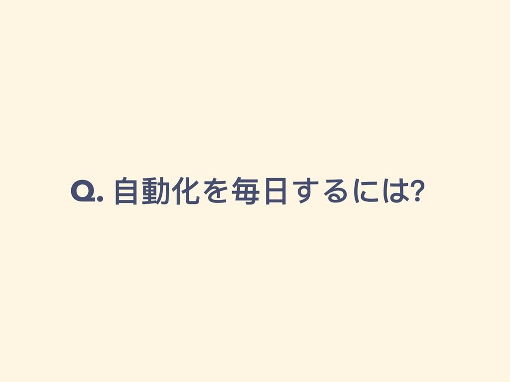 Q. ⾃動化を毎⽇するには?
