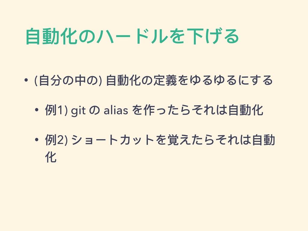 ⾃動化のハードルを下げる • (⾃分の中の) ⾃動化の定義をゆるゆるにする • 例1) git...