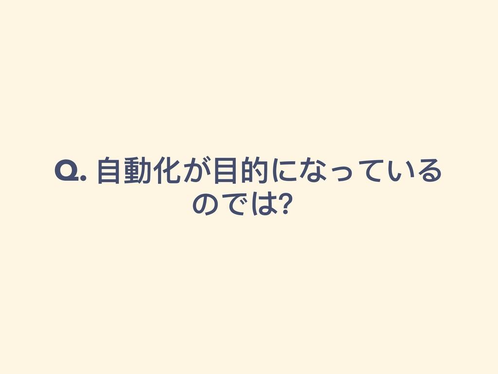Q. ⾃動化が⽬的になっている のでは?