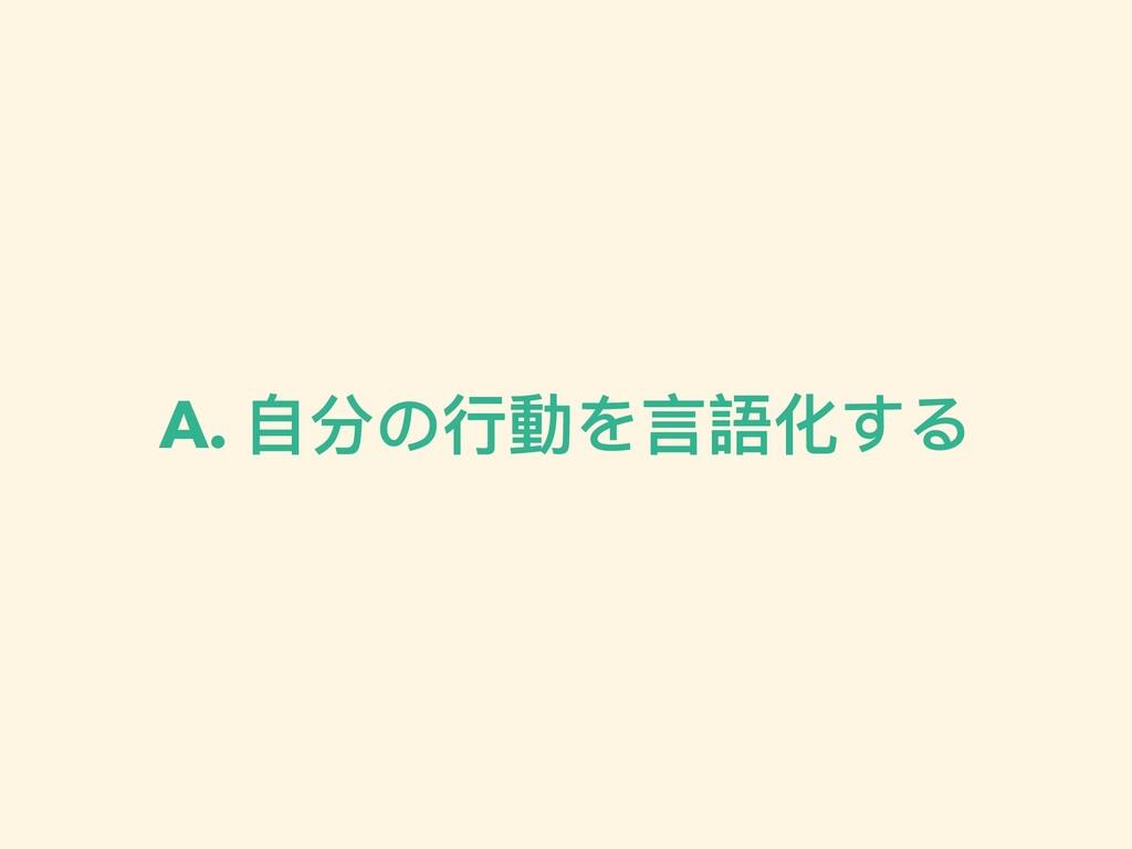 A. ⾃分の⾏動を⾔語化する