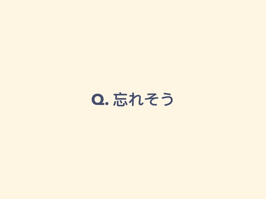Q. 忘れそう