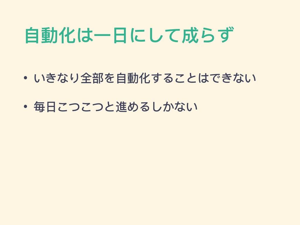 ⾃動化は⼀⽇にして成らず • いきなり全部を⾃動化することはできない • 毎⽇こつこつと進める...