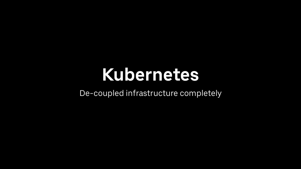 Kubernetes De-coupled infrastructure completely