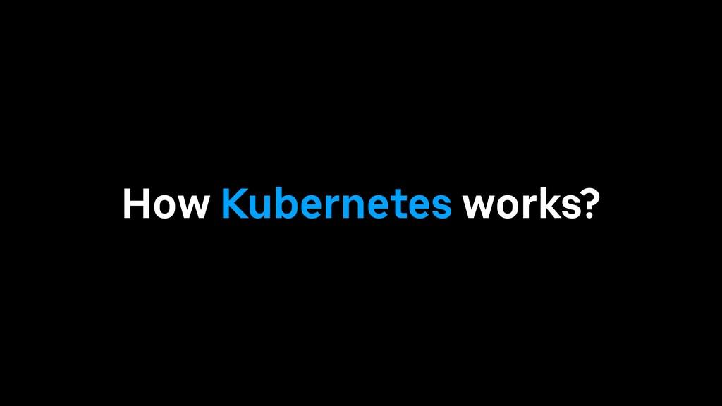 How Kubernetes works?