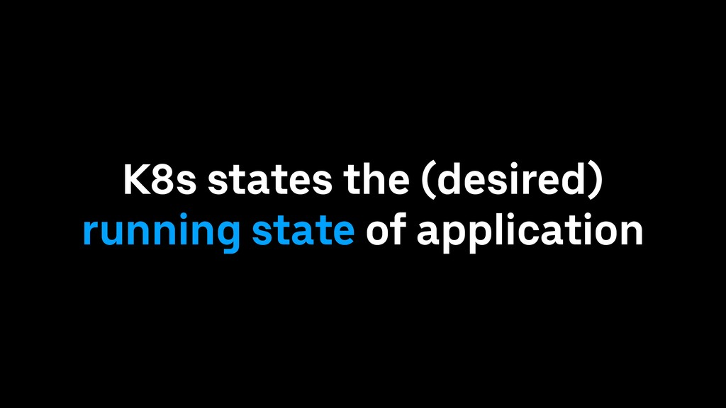 K8s states the (desired) running state of appli...