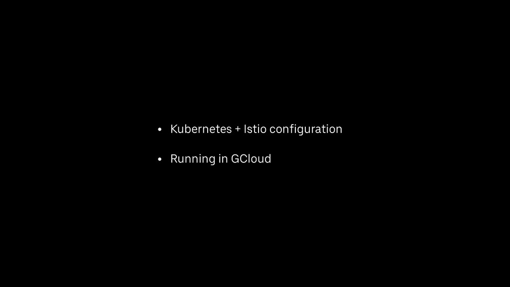 • Kubernetes + Istio configuration • Running in...