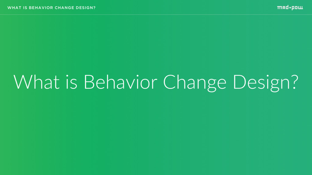 WHAT IS BEHAVIOR CHANGE DESIGN? What is Behavio...