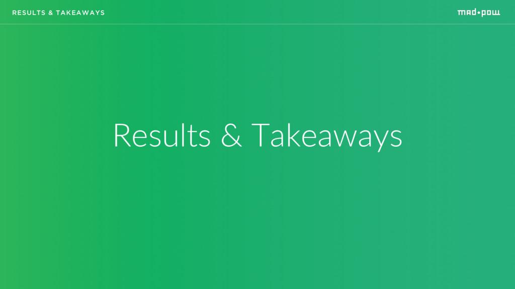RESULTS & TAKEAWAYS Results & Takeaways