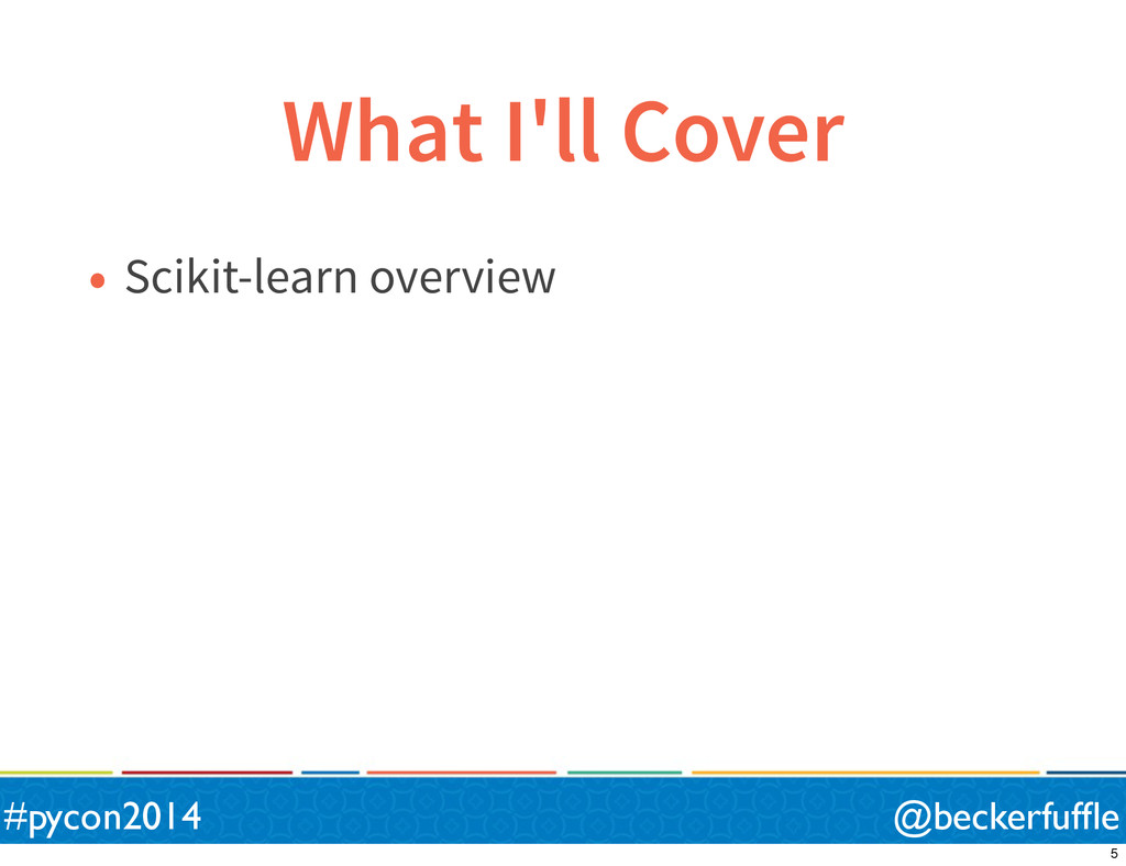 What I'll Cover • Scikit-learn overview @becker...