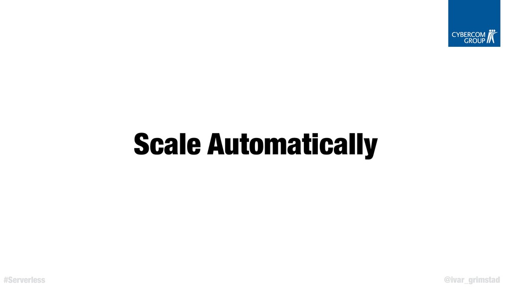 @ivar_grimstad #Serverless Scale Automatically
