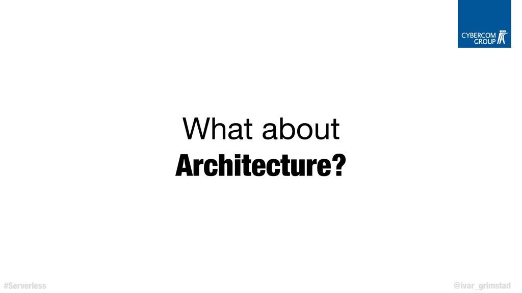 @ivar_grimstad #Serverless What about  Architec...