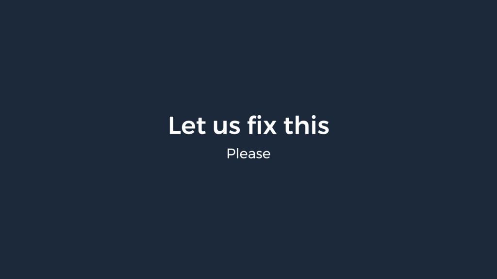 Let us fix this Please