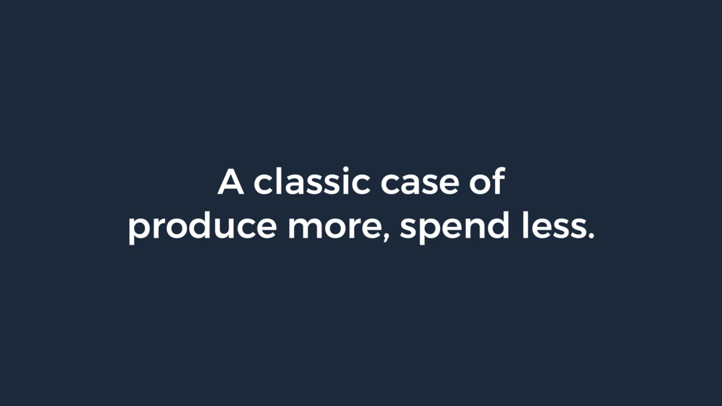 A classic case of produce more, spend less.