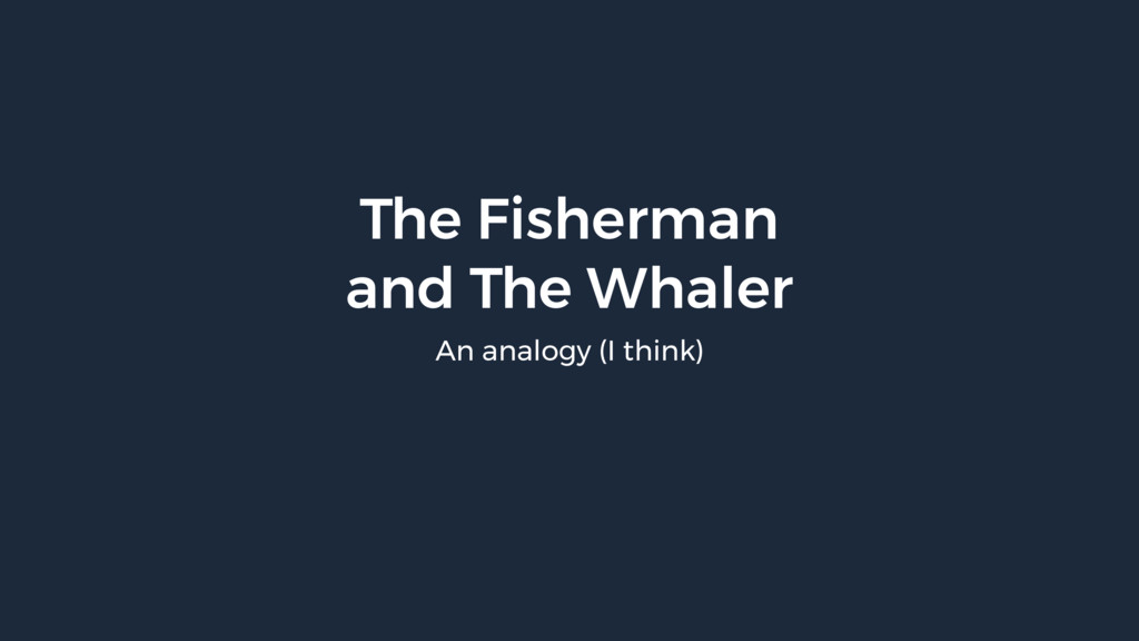 The Fisherman and The Whaler An analogy (I thi...