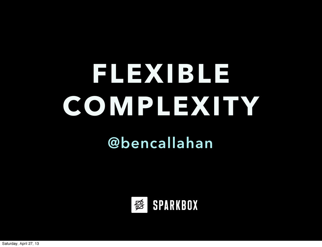 @bencallahan FLEXIBLE COMPLEXITY Saturday, Apri...