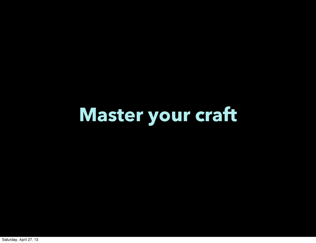 Master your craft Saturday, April 27, 13