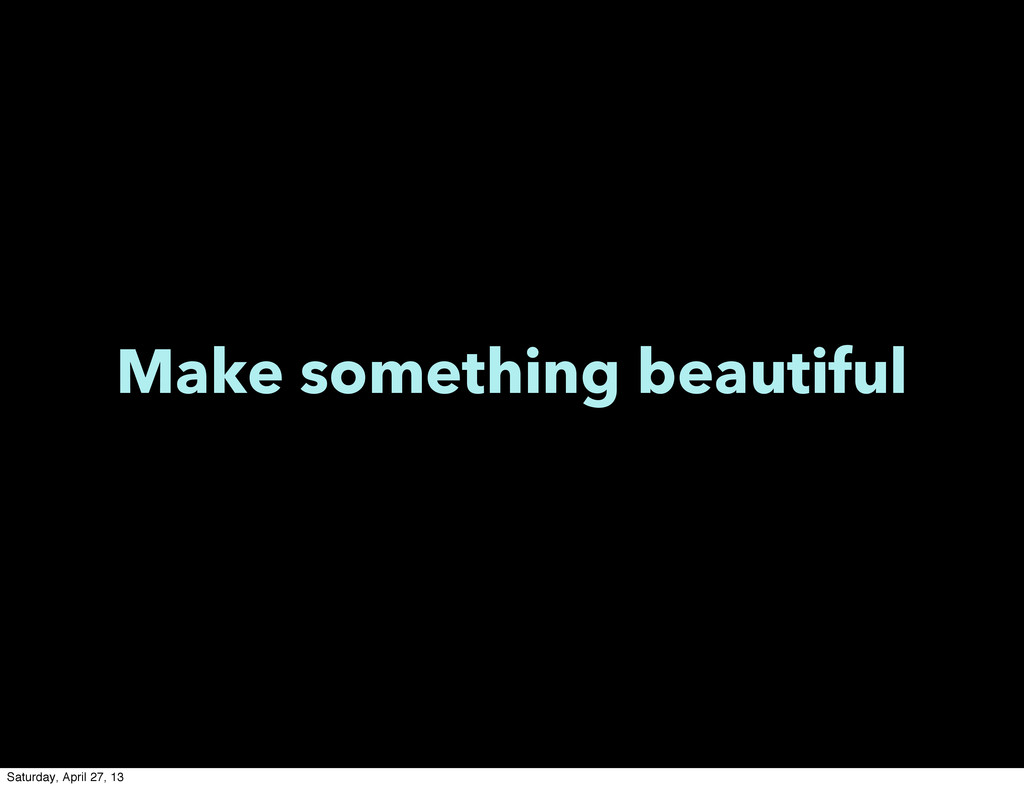 Make something beautiful Saturday, April 27, 13