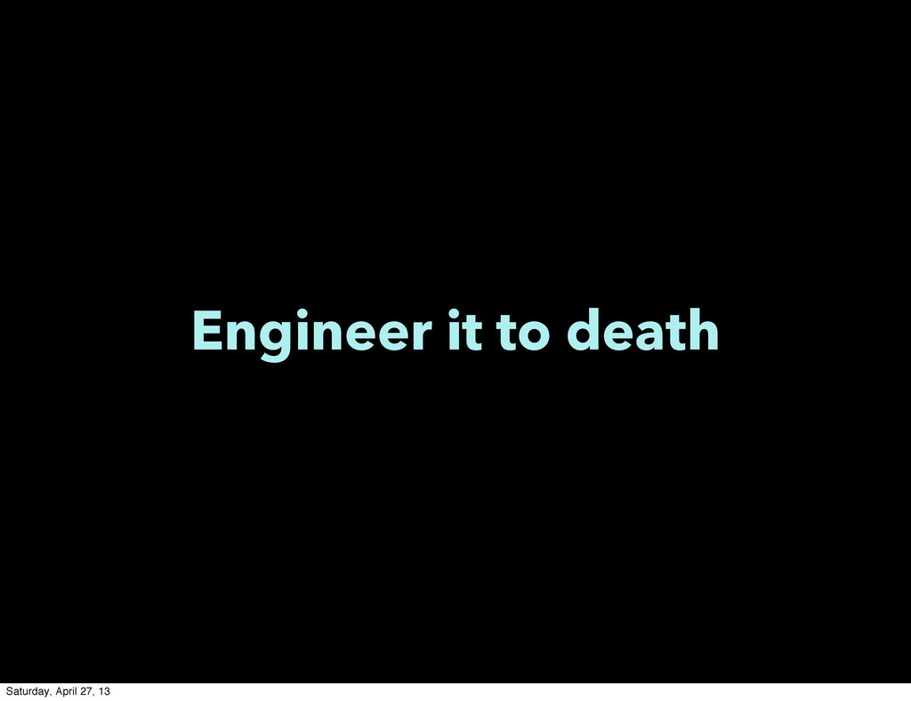 Engineer it to death Saturday, April 27, 13