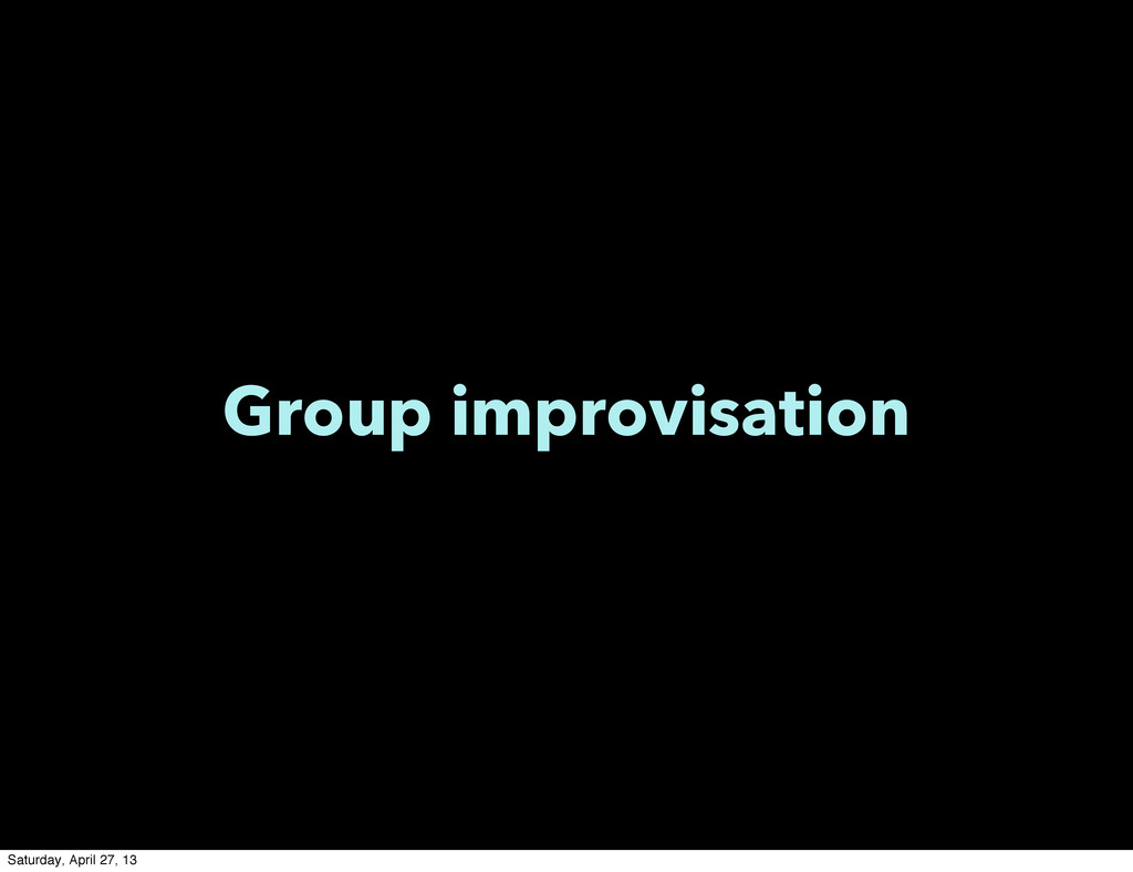 Group improvisation Saturday, April 27, 13