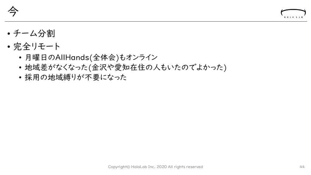 今 • チーム分割 • 完全リモート • 月曜日のAllHands(全体会)もオンライン • ...