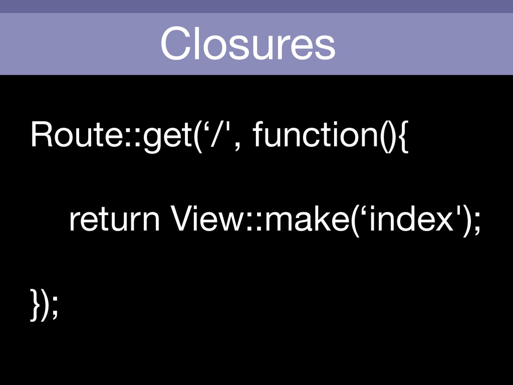 Closures Route::get('/', function(){    return ...