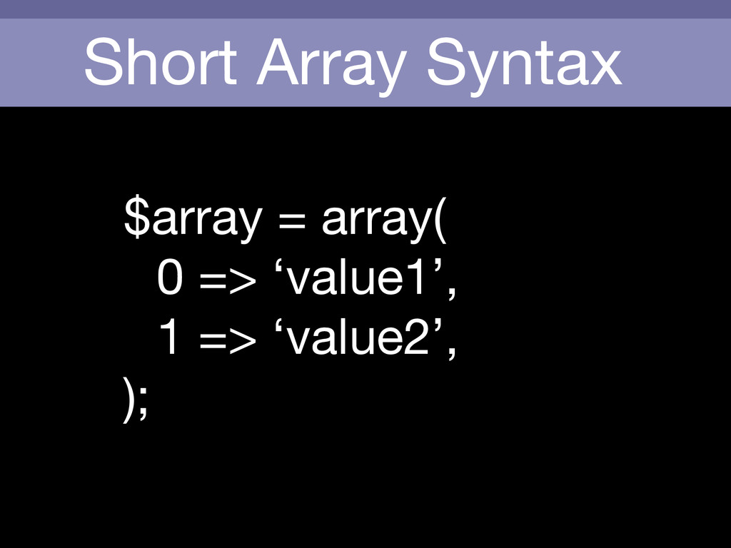 Short Array Syntax $array = array(  0 => 'value...