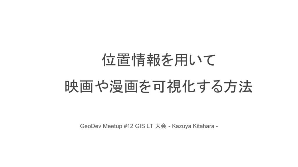 位置情報を用いて 映画や漫画を可視化する方法 GeoDev Meetup #12 GIS LT...