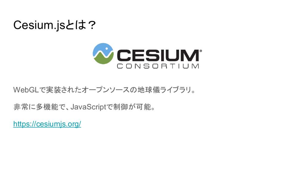 Cesium.jsとは? WebGLで実装されたオープンソースの地球儀ライブラリ。 非常に多機...