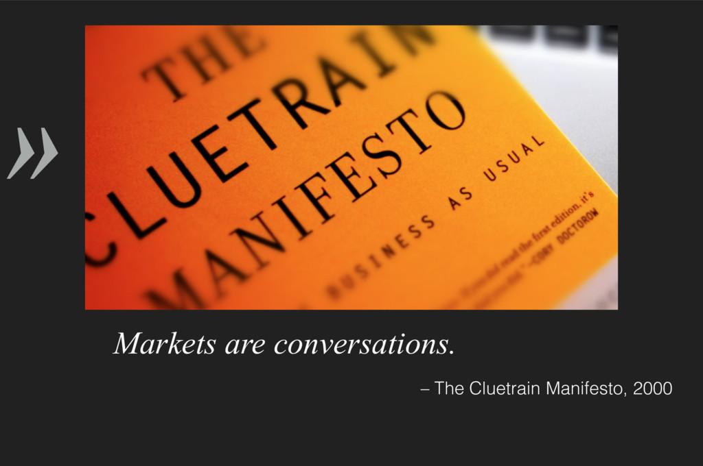 » – The Cluetrain Manifesto, 2000 Markets are c...