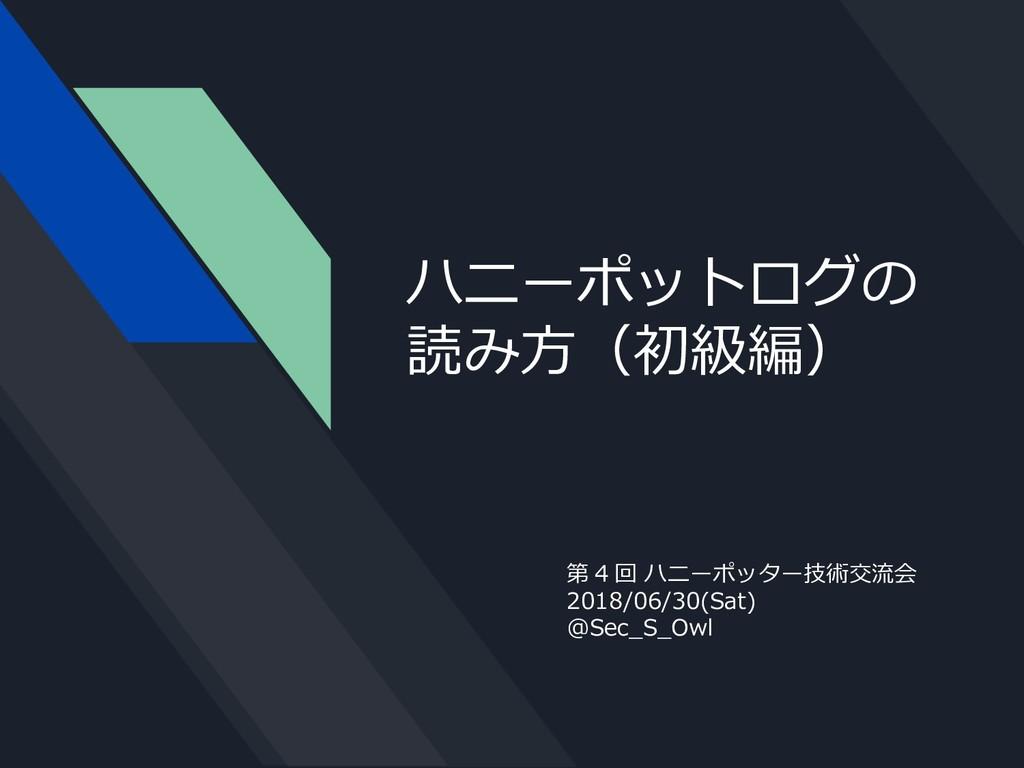 ハニーポットログの 読み方(初級編) 第 4 回 ハニーポッター技術交流会 2018/06/3...