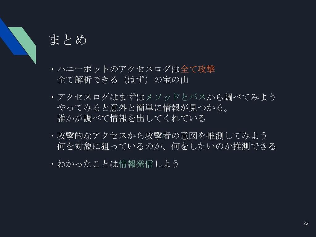 22 まとめ ・ハニーポットのアクセスログは全て攻撃  全て解析できる(はず)の宝の山 ・アク...