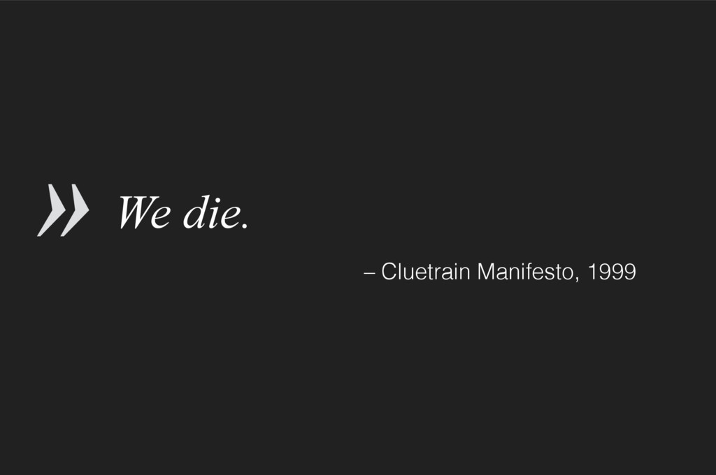 We die. – Cluetrain Manifesto, 1999 »