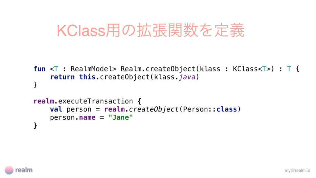 KClass༻ͷ֦ுؔΛఆٛ fun <T : RealmModel> Realm.crea...