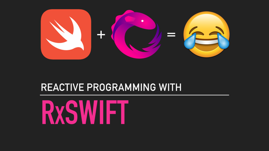 RXSWIFT REACTIVE PROGRAMMING WITH + =