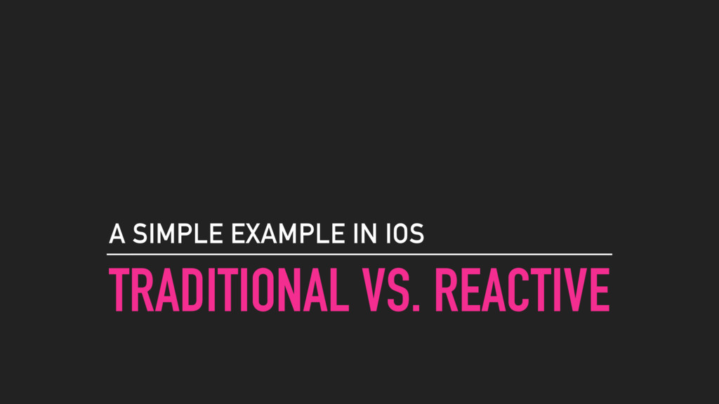 TRADITIONAL VS. REACTIVE A SIMPLE EXAMPLE IN IOS