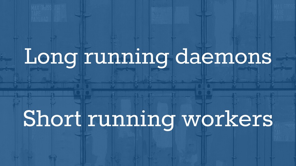 Long running daemons Short running workers