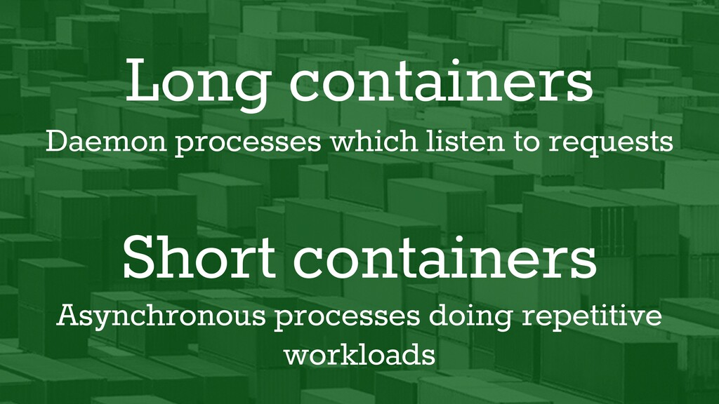 Short containers Long containers Daemon process...
