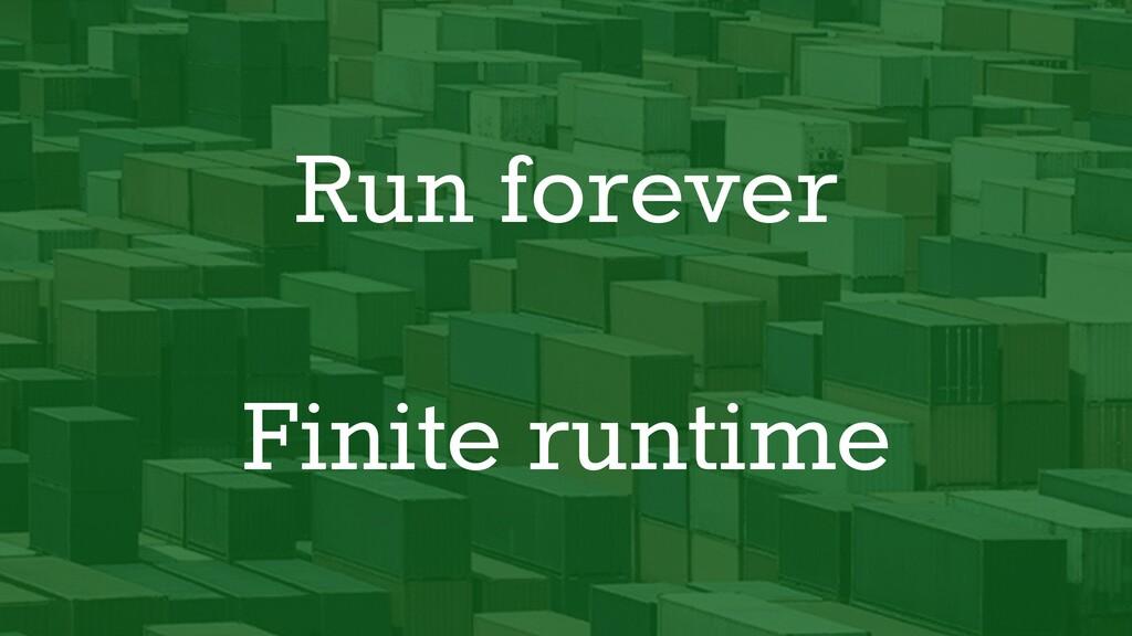 Run forever Finite runtime