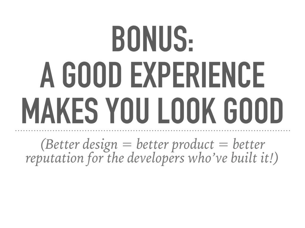 BONUS:  A GOOD EXPERIENCE MAKES YOU LOOK GOOD ...