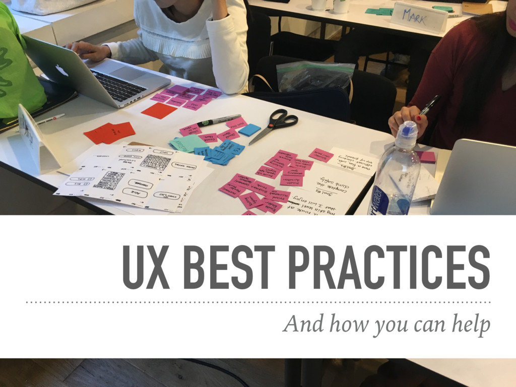UX BEST PRACTICES And how you can help