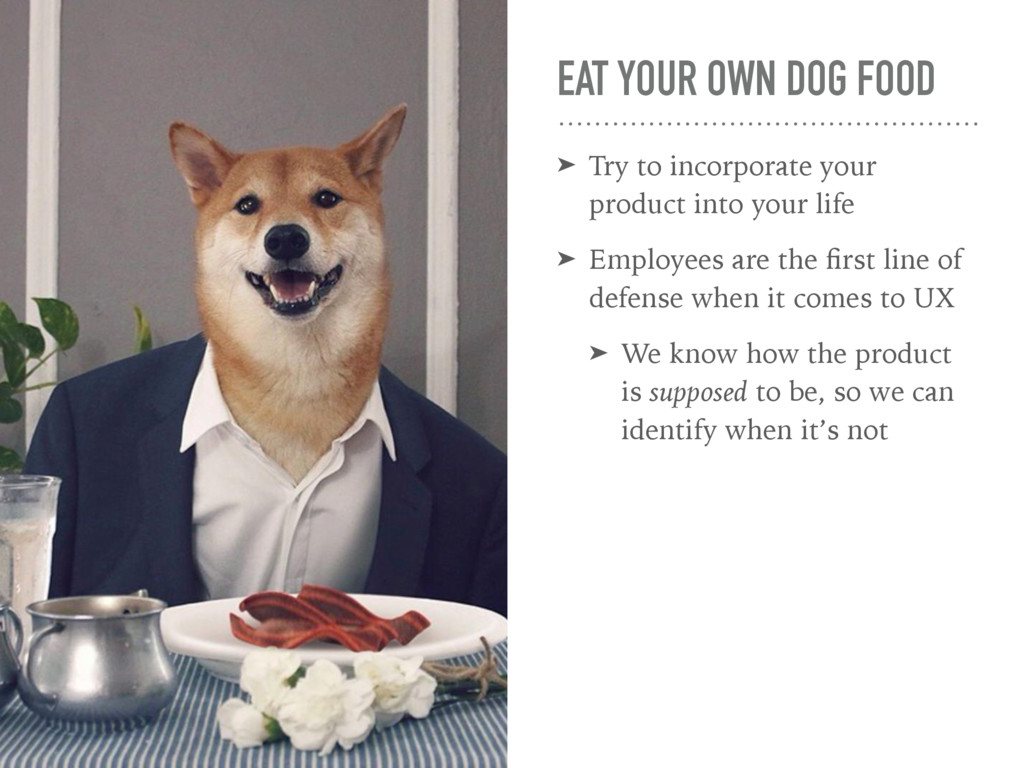 EAT YOUR OWN DOG FOOD ➤ Try to incorporate your...
