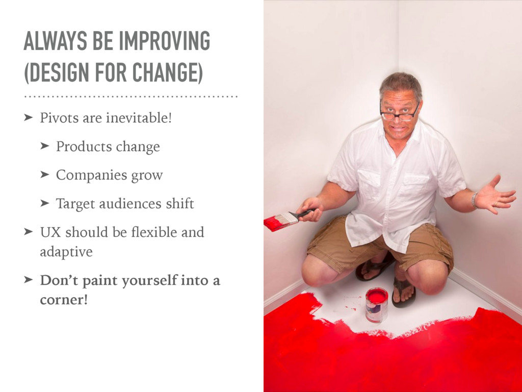 ALWAYS BE IMPROVING (DESIGN FOR CHANGE) ➤ Pivot...