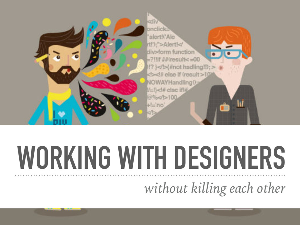 WORKING WITH DESIGNERS without killing each oth...