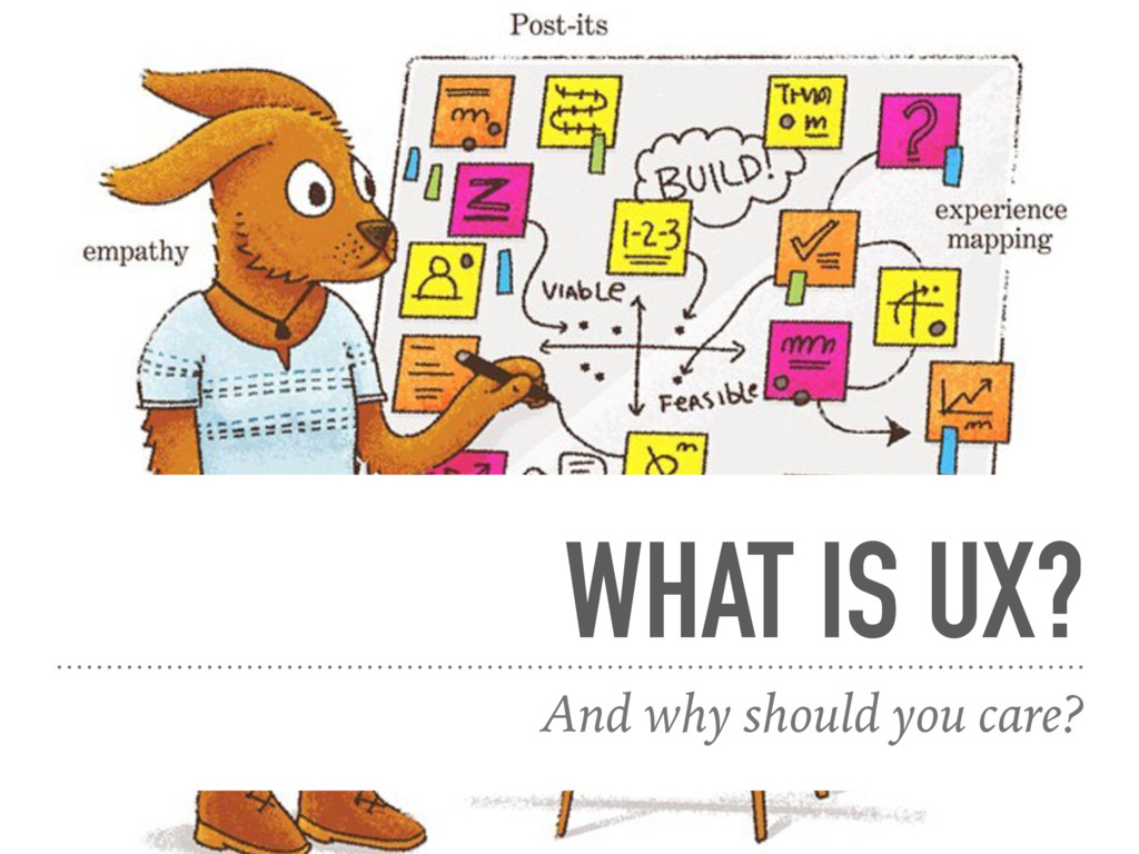 WHAT IS UX? And why should you care?