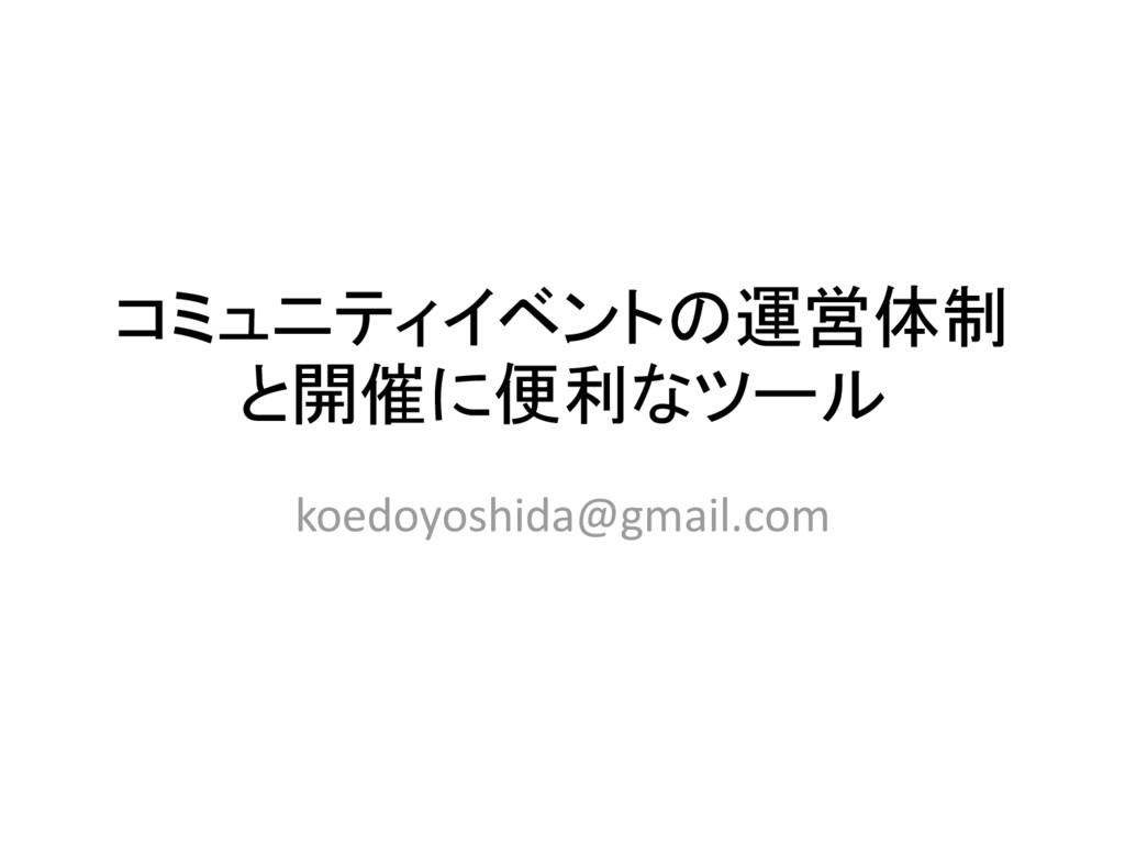 コミュニティイベントの運営体制 と開催に便利なツール koedoyoshida@gmail.c...