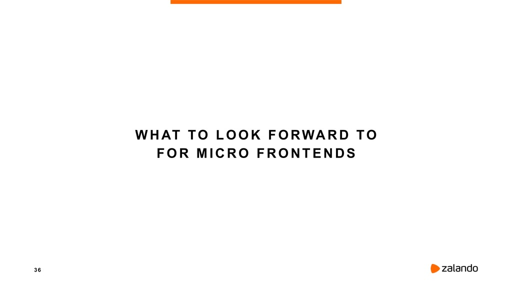 3 6 WHAT TO LOOK FORWARD TO FOR MICRO FRONTENDS