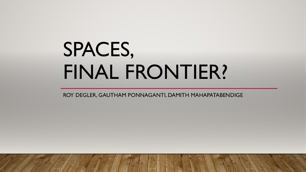 SPACES, FINAL FRONTIER? ROY DEGLER, GAUTHAM PON...